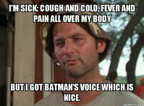 I-Am-Sick-Cough-And-Cold-Fever-And-Pain-All-Over-My-Body-But-I-Got-Batmans-Voice-Which-Is-Nice-Funny-Meme-Image